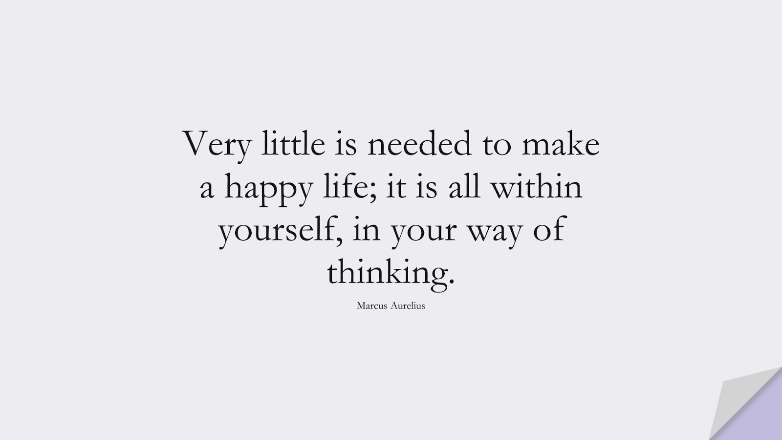 Very little is needed to make a happy life; it is all within yourself, in your way of thinking. (Marcus Aurelius);  #LifeQuotes