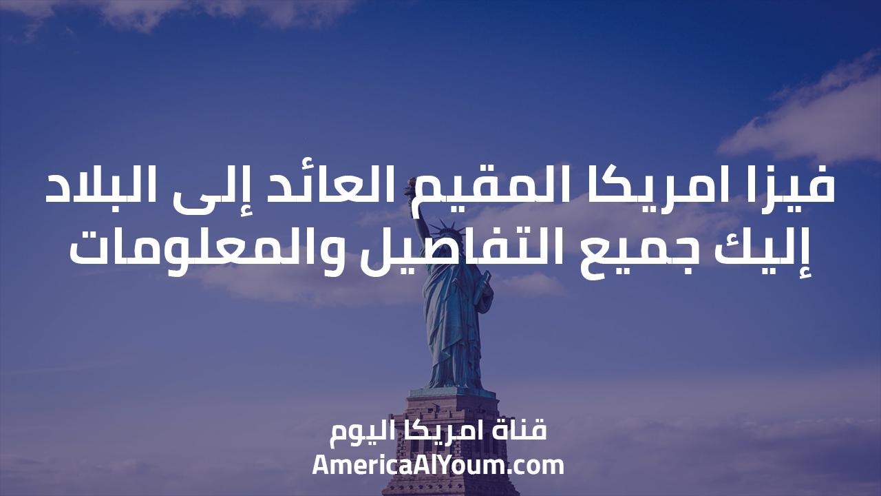 فيزا امريكا المقيم العائد إلى البلاد.. إليك جميع التفاصيل والمعلومات