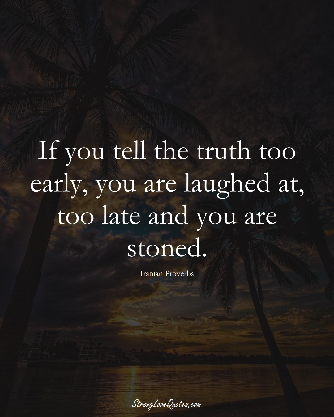 If you tell the truth too early, you are laughed at, too late and you are stoned. (Iranian Sayings);  #MiddleEasternSayings