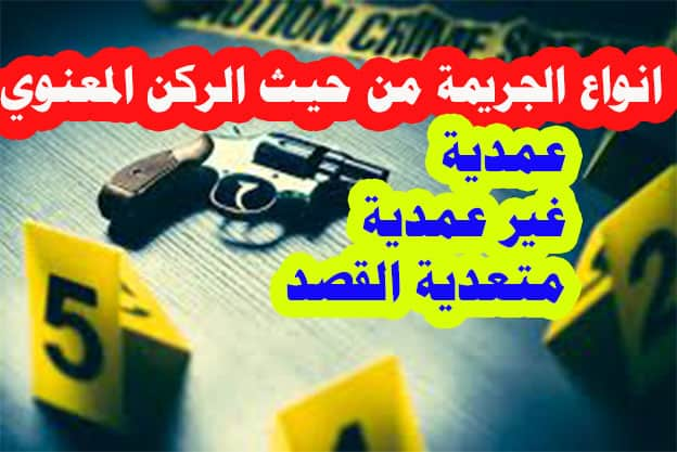 انواع و اقسام الجرائم من حيث الركن المعنوي للجريمة مابين الجرائم العمدية والغير عمدية ومتعدية القصد