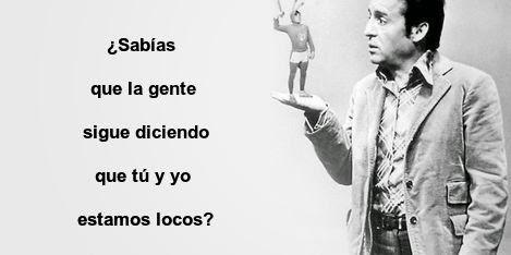 ¿Sabías que la gente sigue diciendo que tú y yo estamos locos?  -Roberto Gómez Bolaños