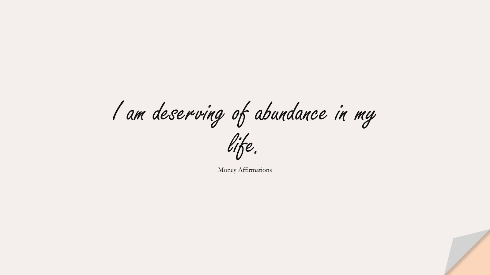 I am deserving of abundance in my life. (Money Affirmations);  #MoneyQuotes