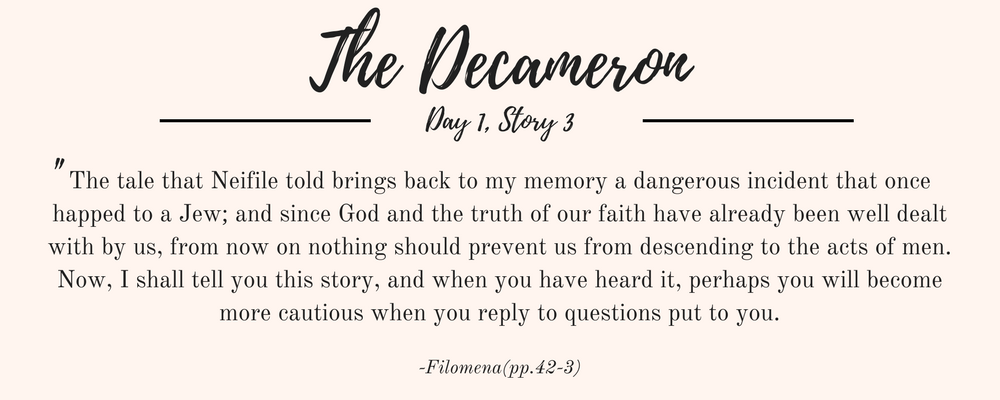 """Giovanni Boccaccio's The Decameron quote: """"The tale that Neifile told brings back to my memory a dangerous incident that once happed to a Jew; and since God and the truth of our faith have already been well dealt with by us, from now on nothing should prevent us from descending to the acts of men. Now, I shall tell you this story, and when you have heard it, perhaps you will become more cautious when you reply to questions put to you."""""""