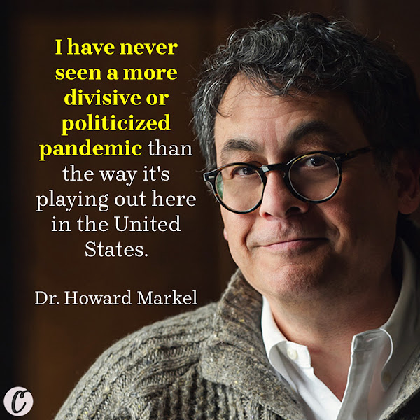 I have never seen a more divisive or politicized pandemic than the way it's playing out here in the United States. — Dr. Howard Markel, director of the Center for the History of Medicine at the University of Michigan