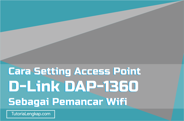 Tutorialengkap Cara Setting Access Point D-Link DAP-1360 Sebagai Pemancar Wifi
