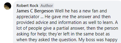 Well he has a new fan and appreciator ... He gave me the answer and then provided advice and information as well to learn. A lot of people give a partial answer, then the person asking for help; they'er left in the same boat as when they asked the question. My boss was happy