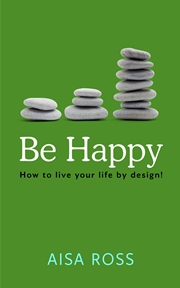 Be Happy:  How to live your life by design! (Aisa Ross)