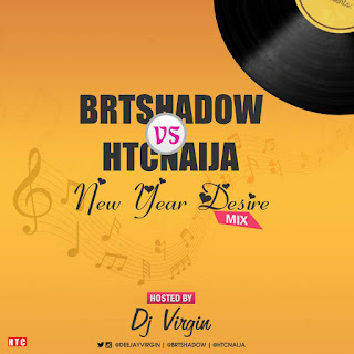 ​MIXTAPE: BRTSHADOW VS HTCNAIJA – NEW YEAR DESIRE MIX (BY DJ VIRGIN)