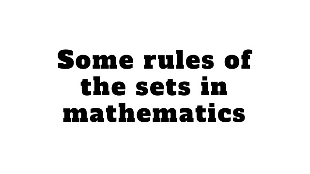 Some rules of the sets in mathematics