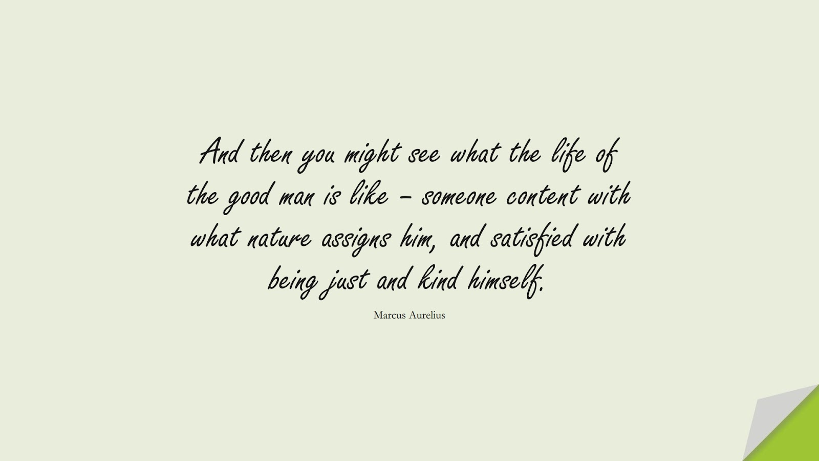 And then you might see what the life of the good man is like – someone content with what nature assigns him, and satisfied with being just and kind himself. (Marcus Aurelius);  #CharacterQuotes