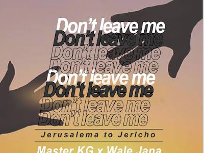 🔥[MUSIC] Master KG Ft Julius Begger & Wale Jana  - DON'T LEAVE ME (Jerusalema to Jericho)