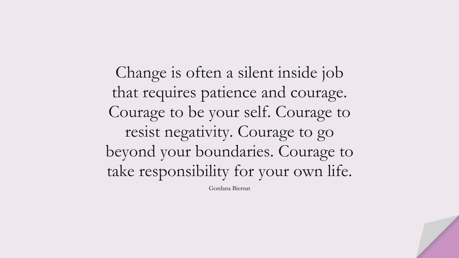 Change is often a silent inside job that requires patience and courage. Courage to be your self. Courage to resist negativity. Courage to go beyond your boundaries. Courage to take responsibility for your own life. (Gordana Biernat);  #CourageQuotes