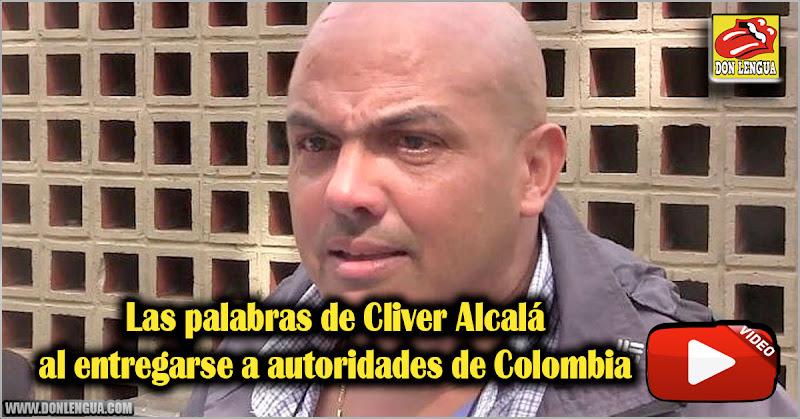 Las últimas palabras de Cliver Alcalá al entregarse a autoridades de Colombia