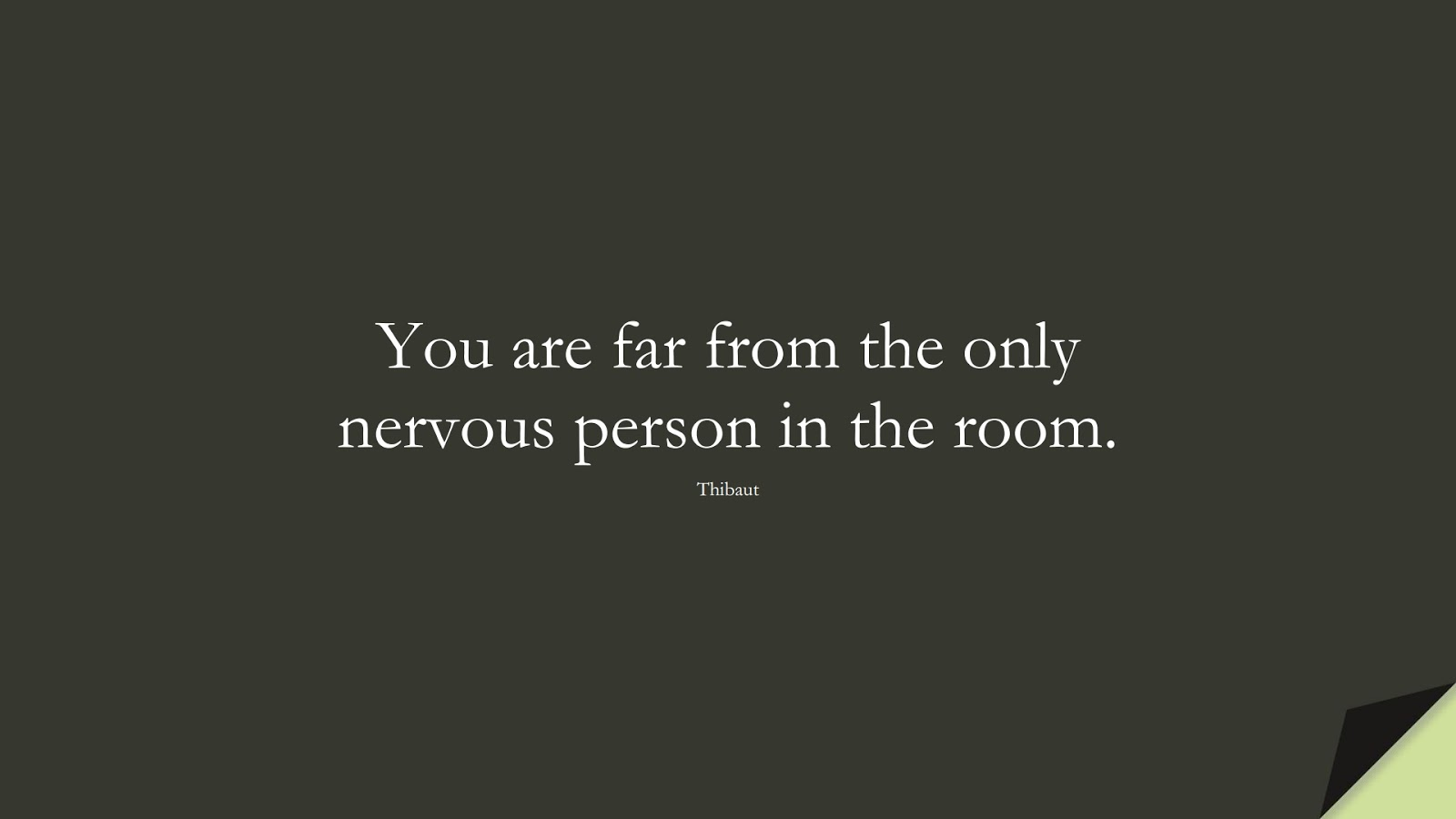You are far from the only nervous person in the room. (Thibaut);  #AnxietyQuotes
