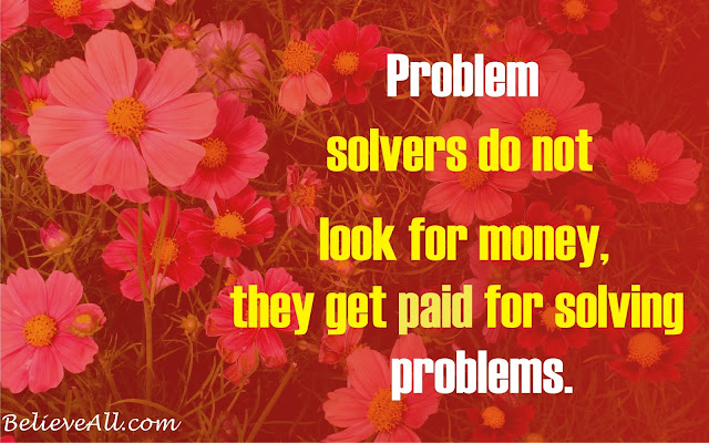 Problem solvers do not look for money, they get paid for solving problems.