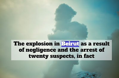 The explosion in Beirut as a result of negligence and the arrest of twenty suspects, in fact
