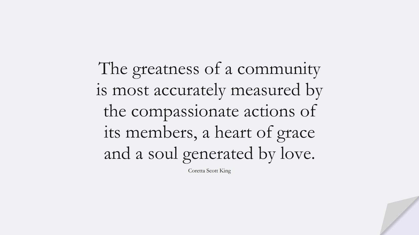 The greatness of a community is most accurately measured by the compassionate actions of its members, a heart of grace and a soul generated by love. (Coretta Scott King);  #SpiritQuotes