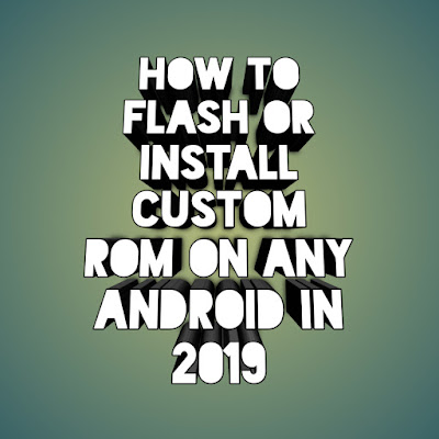How to flash or install custom rom on any android in 2019