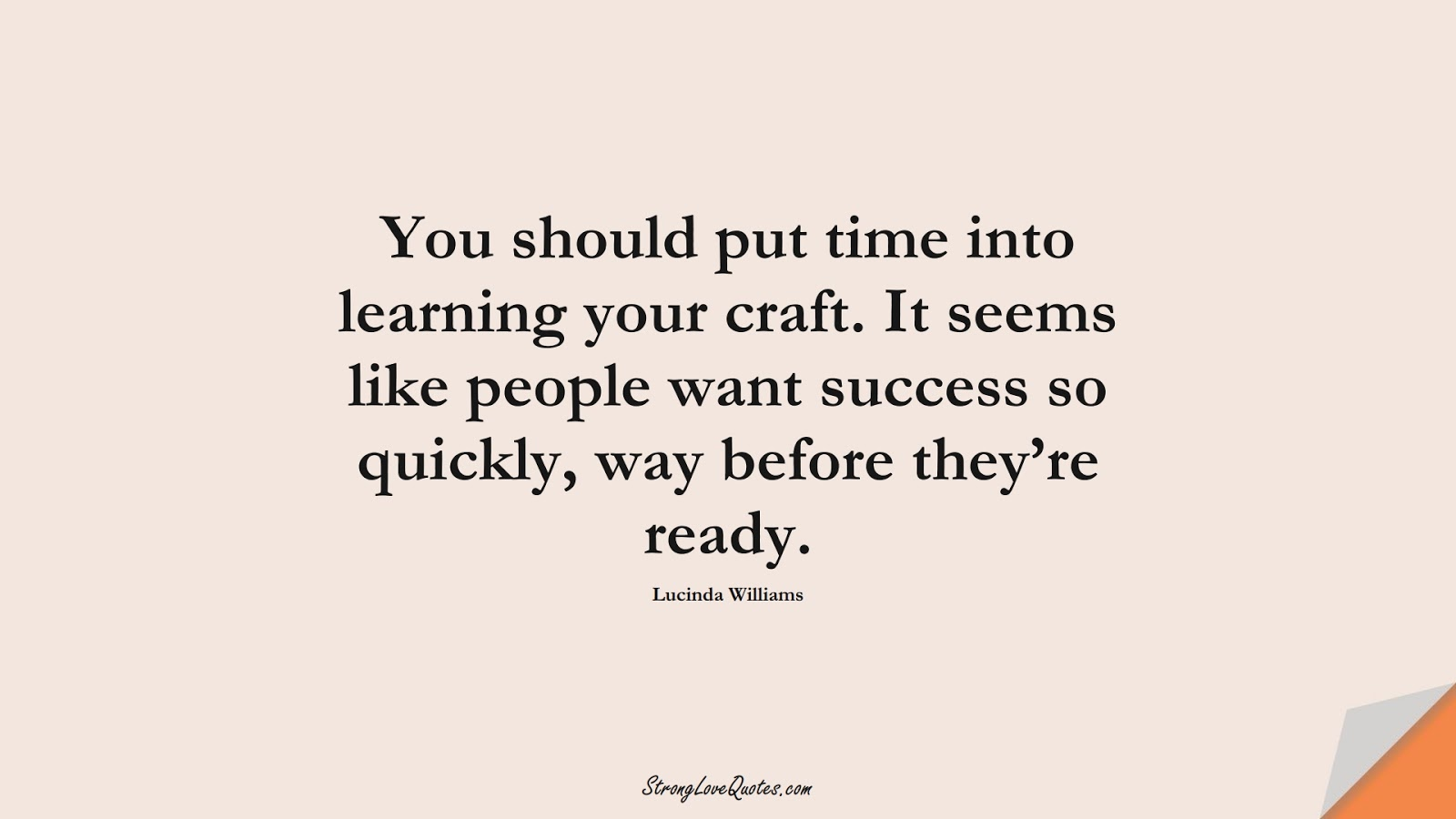 You should put time into learning your craft. It seems like people want success so quickly, way before they're ready. (Lucinda Williams);  #EducationQuotes