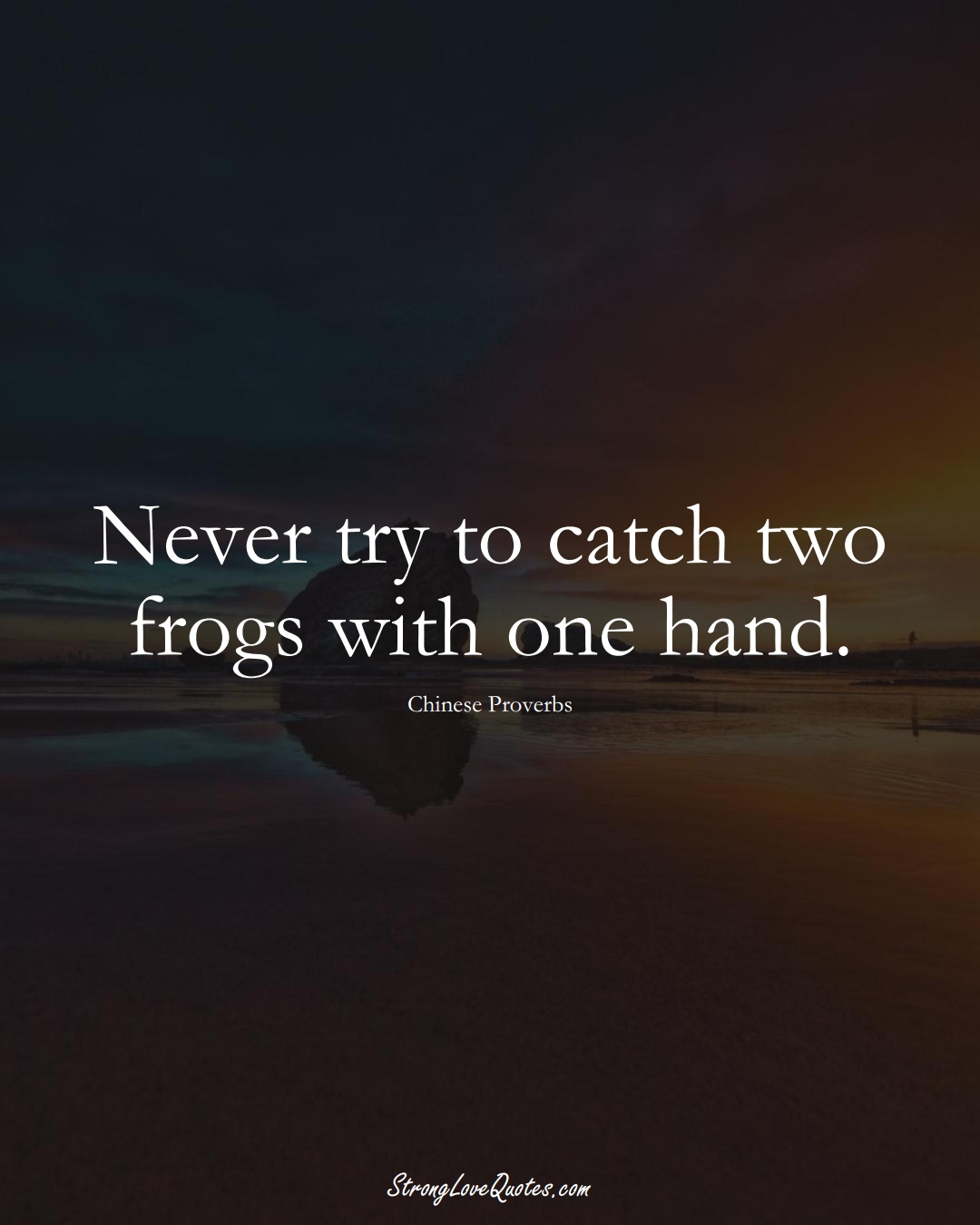 Never try to catch two frogs with one hand. (Chinese Sayings);  #AsianSayings