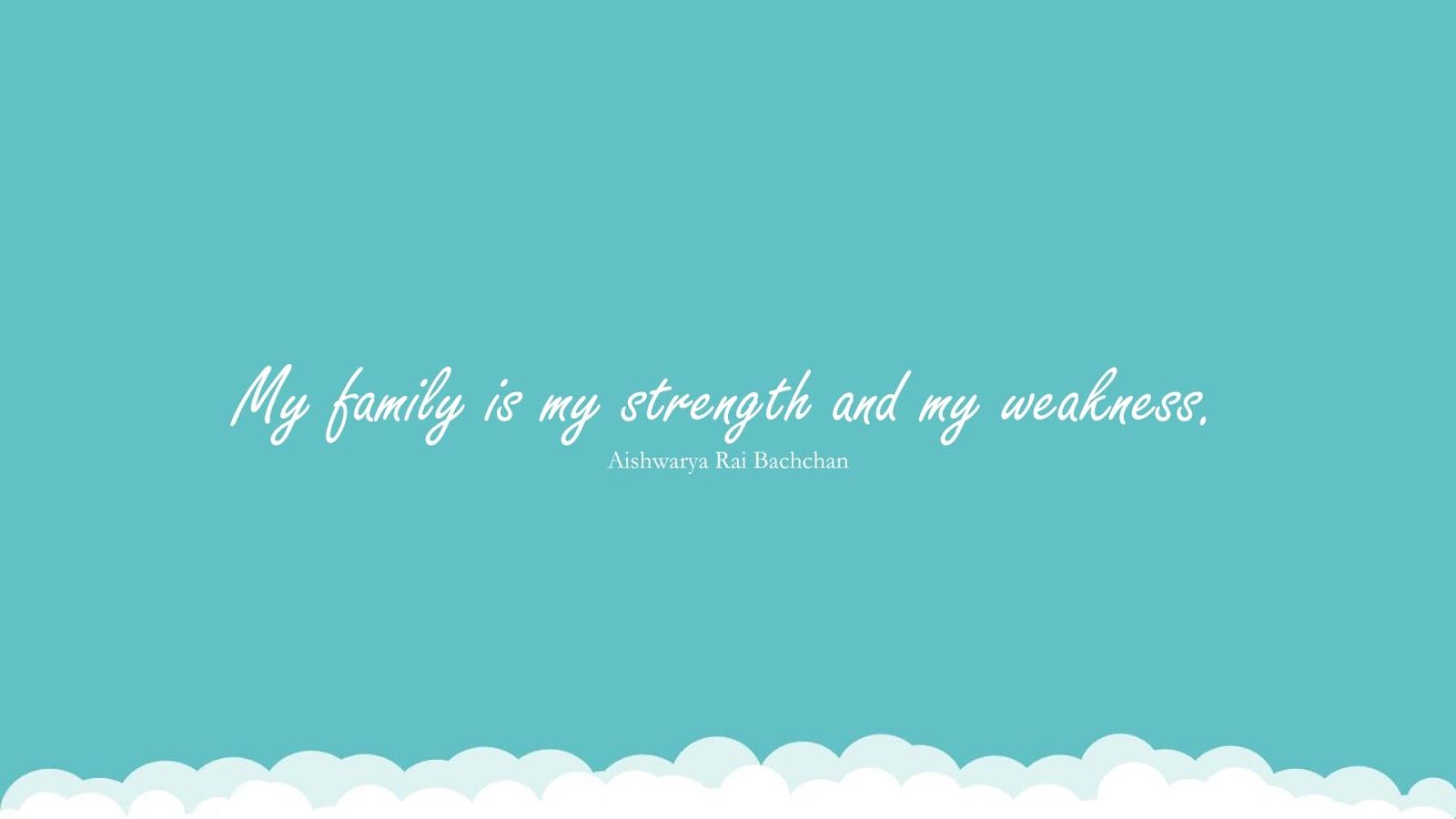 My family is my strength and my weakness. (Aishwarya Rai Bachchan);  #FamilyQuotes