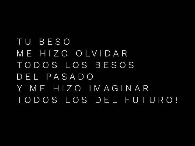 Tu beso me hizo olvidar todos los besos del pasado y me hizo imaginar todos los besos del futuro