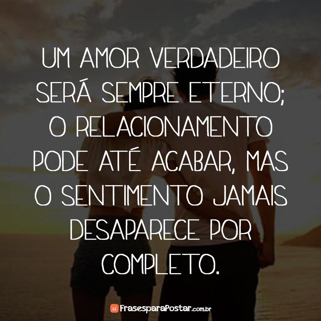 Um amor verdadeiro será sempre eterno; o relacionamento pode até acabar, mas o sentimento jamais desaparece por completo.