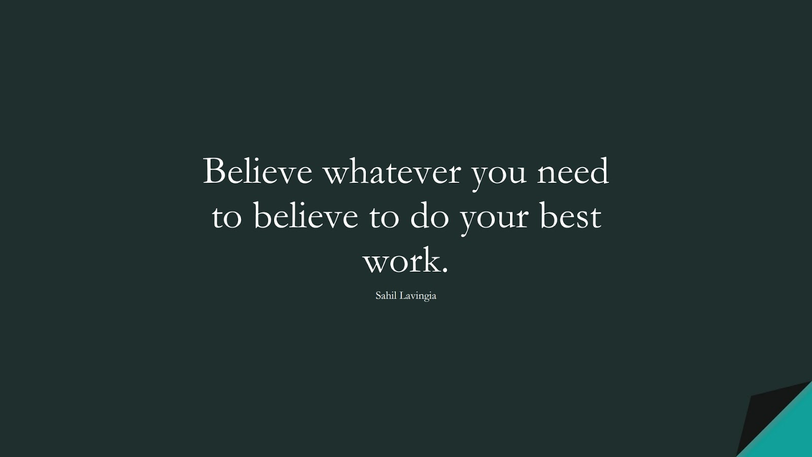Believe whatever you need to believe to do your best work. (Sahil Lavingia);  #SelfEsteemQuotes