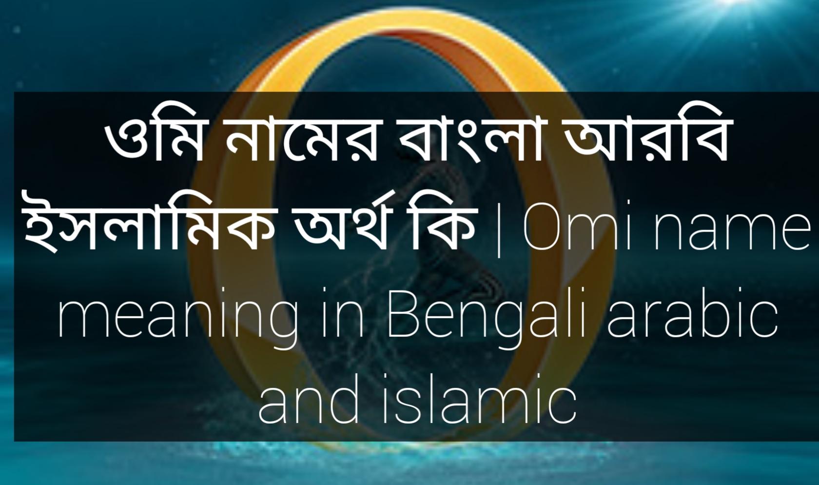 Omi name meaning in Bengali, ওমি নামের অর্থ কি, ওমি নামের বাংলা অর্থ কি, ওমি নামের ইসলামিক অর্থ কি,