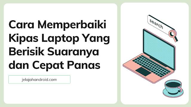 Cara Memperbaiki Kipas Laptop Berisik Suaranya dan Cepat Panas
