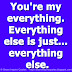 You're my everything. Everything else is just... everything else.