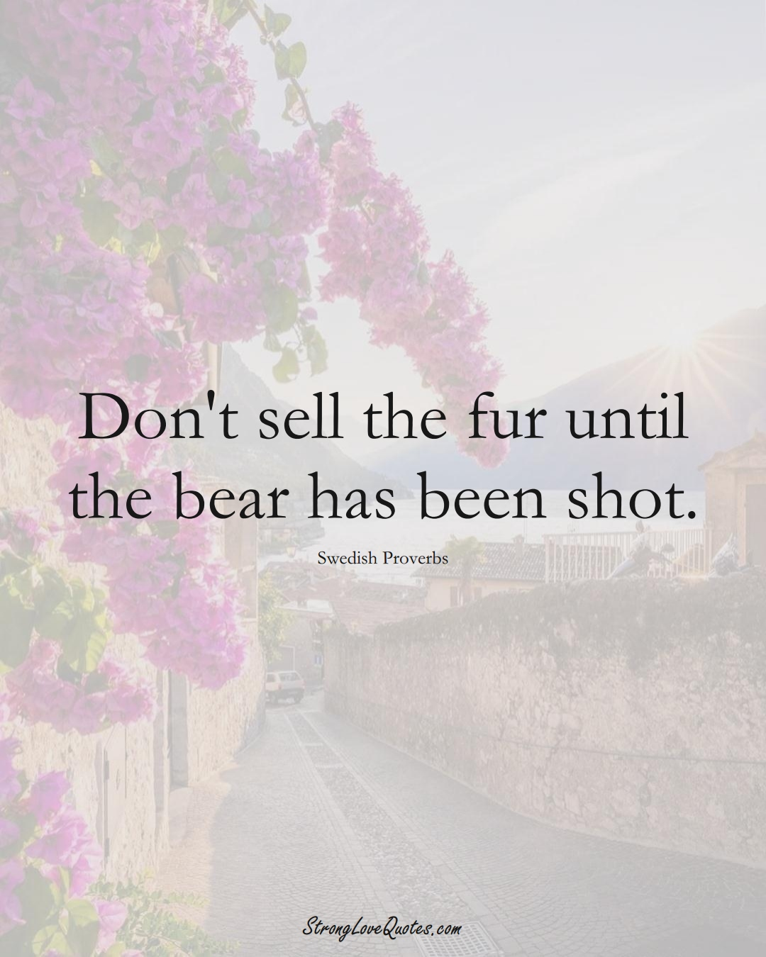 Don't sell the fur until the bear has been shot. (Swedish Sayings);  #EuropeanSayings