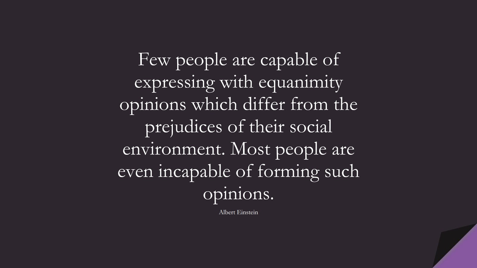 Few people are capable of expressing with equanimity opinions which differ from the prejudices of their social environment. Most people are even incapable of forming such opinions. (Albert Einstein);  #AlbertEnsteinQuotes