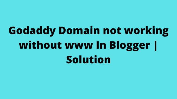 Godaddy Domain not working without www In Blogger | Solution