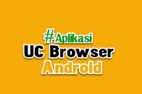 Download Aplikasi UC Browser untuk Android Terbaru 2019