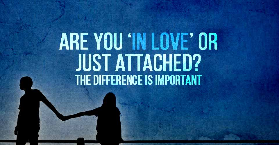 Are you in love or just attached? The difference is important