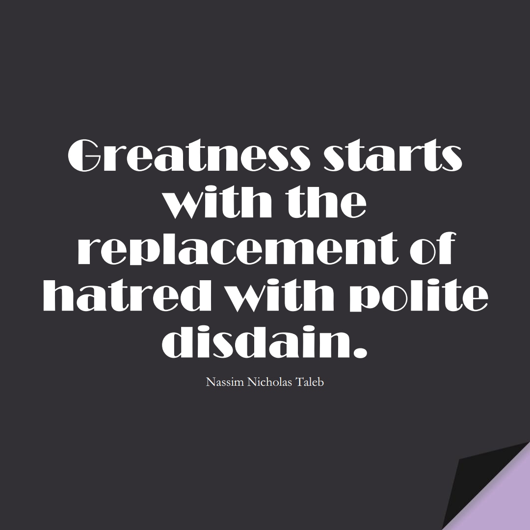 Greatness starts with the replacement of hatred with polite disdain. (Nassim Nicholas Taleb);  #StoicQuotes