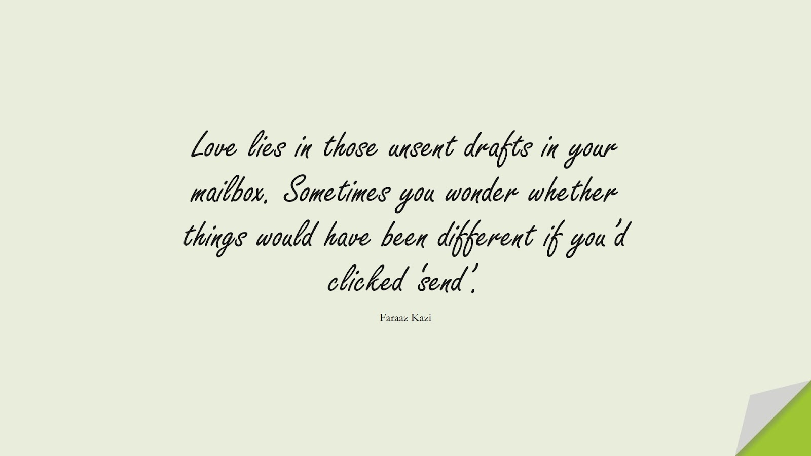 Love lies in those unsent drafts in your mailbox. Sometimes you wonder whether things would have been different if you'd clicked 'send'. (Faraaz Kazi);  #SadLoveQuotes
