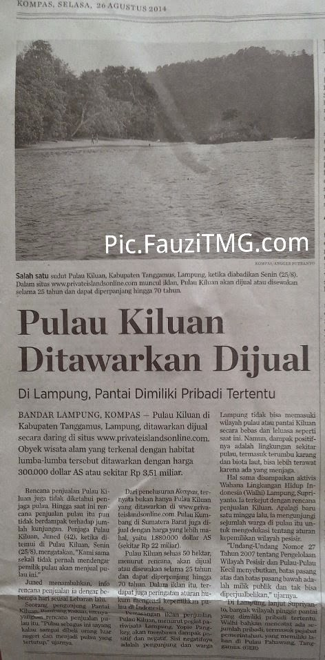 Bandar Lampung, Kompas,  Augst 24, 2014. Column 1 - Indonesian Islands FOR SALE ? Kiluan Islands $300.000 ? Kumbang Island $1.880.000 ?      Kiluan Island in Tanggamus Distric, Lampung, offered for sale online (online). Famous natural attractions with the dolphin habitat offered at a price of $ 300,000 or approximately IDR 3.51 billion. . . .  . . . . From the search Kompas, was not only sparkle Island are on offer. Kumbang Island in West Sumatra are also in Selling at higher prices, which is $ 1.88 million, or approximately IDR 22 billion. So . . .    The Question is : WHY ??>??