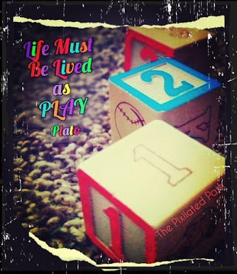 Life Must Be Lived As Play. ~Pato