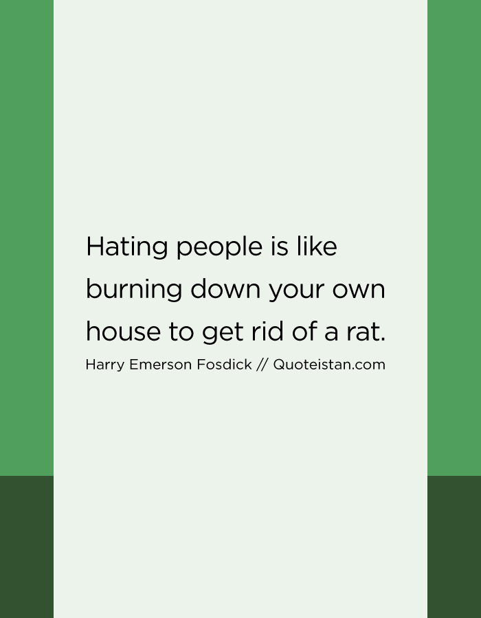 Hating people is like burning down your own house to get rid of a rat.