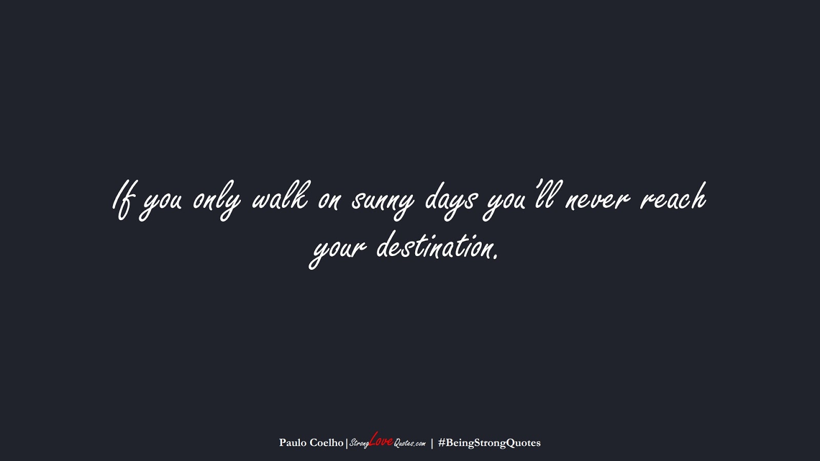If you only walk on sunny days you'll never reach your destination. (Paulo Coelho);  #BeingStrongQuotes