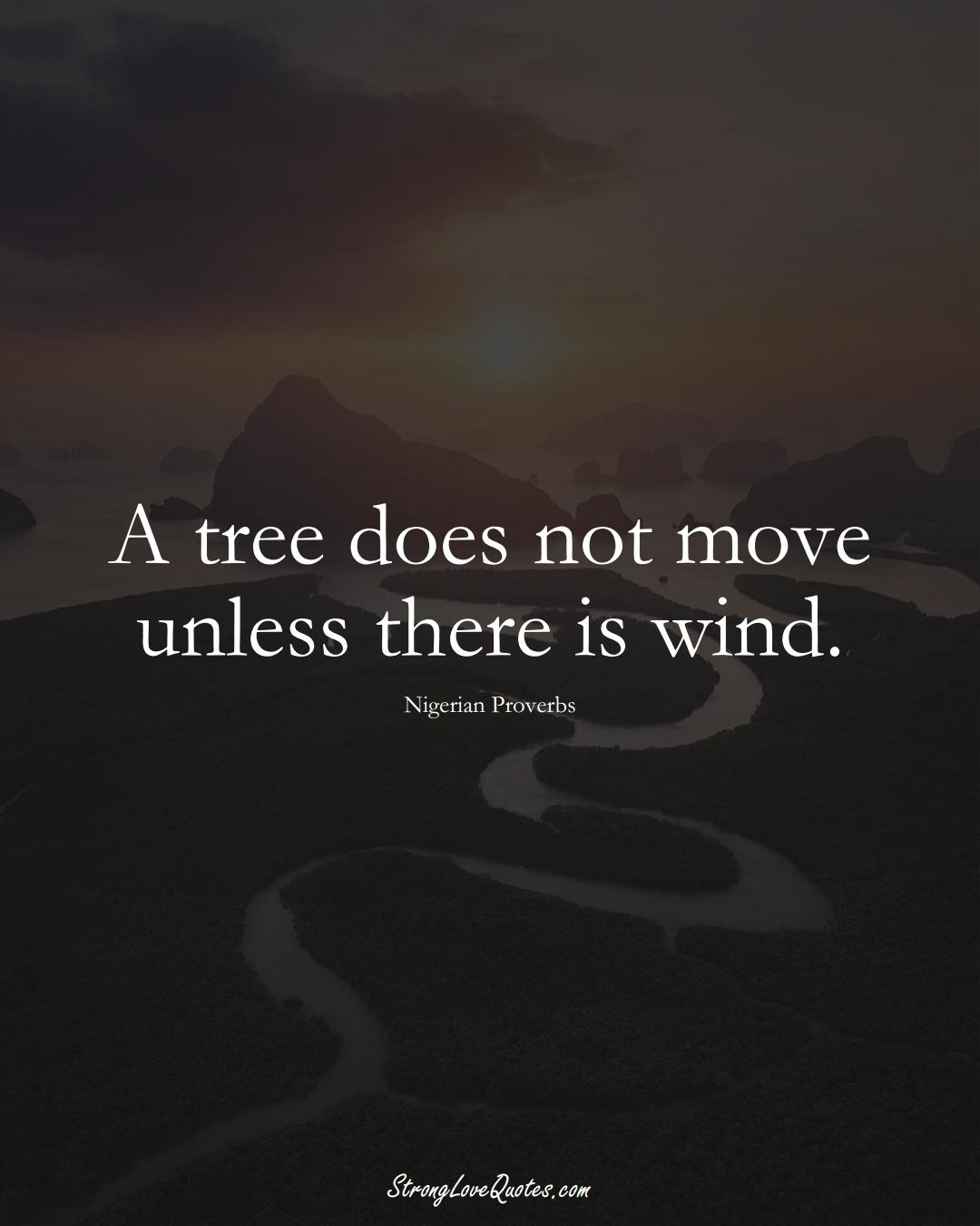 A tree does not move unless there is wind. (Nigerian Sayings);  #AfricanSayings