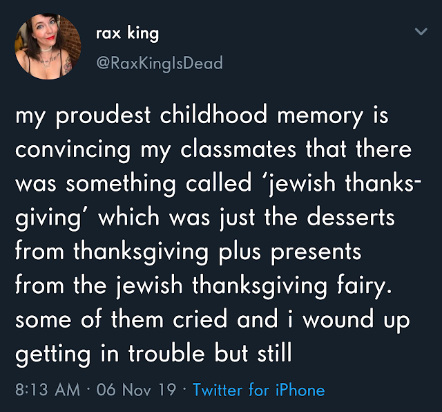 sky - rax king my proudest childhood memory is convincing my classmates that there was something called 'jewish thanks giving' which was just the desserts from thanksgiving plus presents from the jewish thanksgiving fairy. some of them cried and i wound u