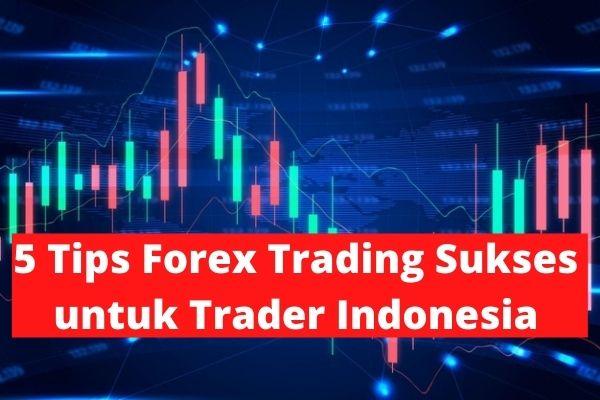 5 Tips Forex Trading Sukses untuk Trader Indonesia