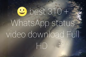 New best 310+ whatsapp status video download full HD 1080 all type status
