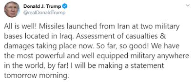 Trump Tweet; All is well! Missiles launched from Iran at two military bases located in Iraq. Assessment of casualties & damages taking place now. So far, so good! We have the most powerful and well equipped military anywhere in the world, by far! I will be making a statement tomorrow morning.