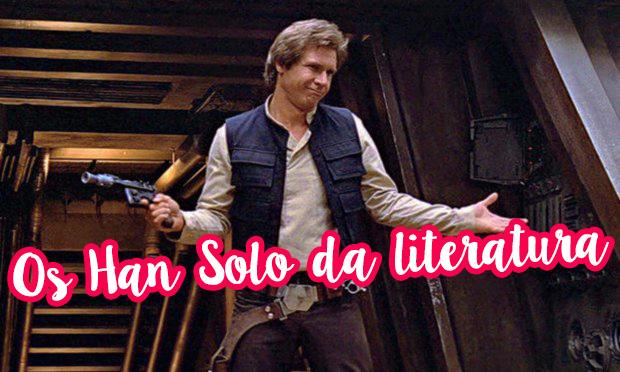 Os Han Solo da literatura que eu mais amo