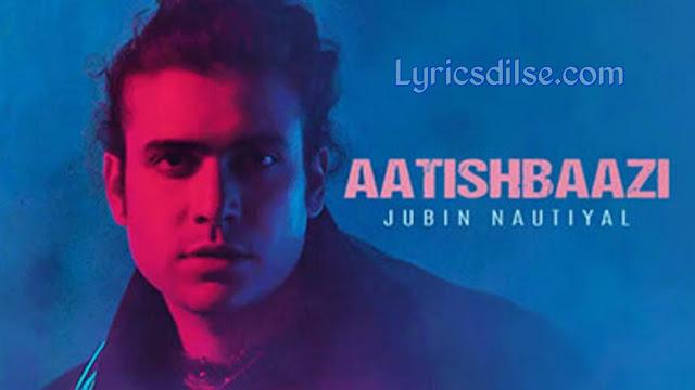 Aatishbaazi Lyrics - Jubin Nautiyal