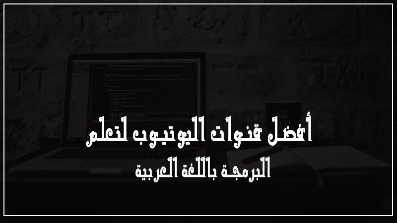أفضل قنوات اليوتيوب لتعلم البرمجة باللغة العربية